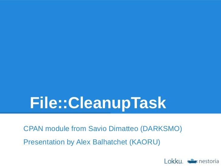 File::CleanupTaskCPAN module from Savio Dimatteo (DARKSMO)Presentation by Alex Balhatchet (KAORU)