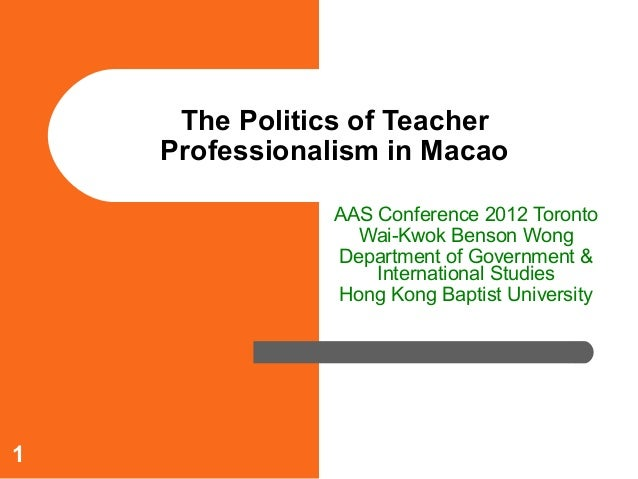 The Politics of Teacher    Professionalism in Macao               AAS Conference 2012 Toronto                 Wai-Kwok Ben...