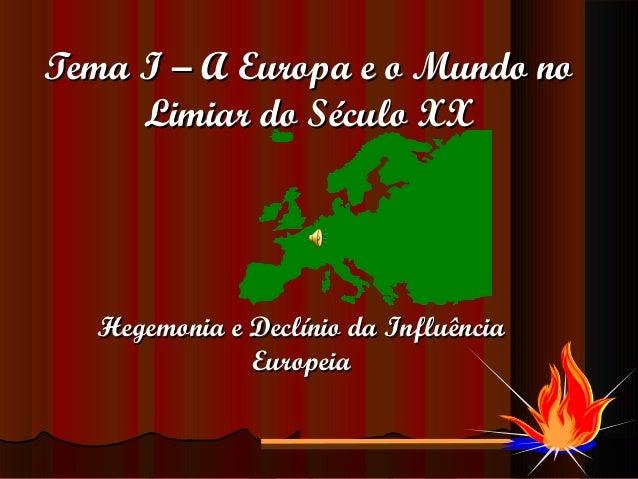 Tema I – A Europa e o Mundo no     Limiar do Século XX  Hegemonia e Declínio da Influência              Europeia