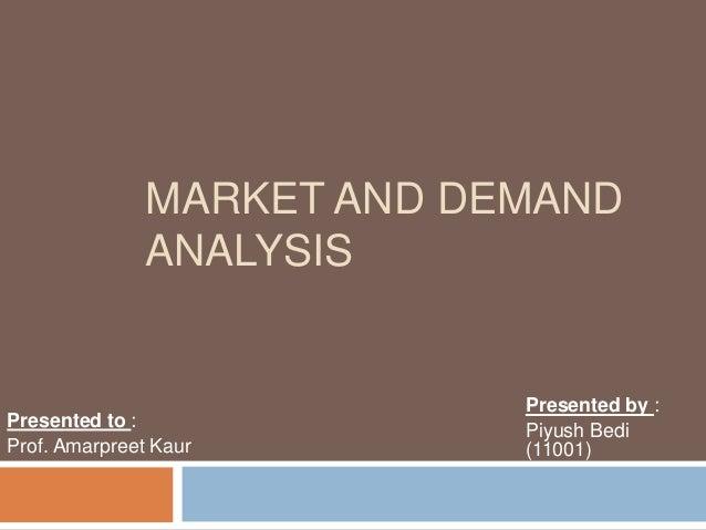 MARKET AND DEMAND ANALYSIS Presented by : Piyush Bedi (11001) Presented to : Prof. Amarpreet Kaur