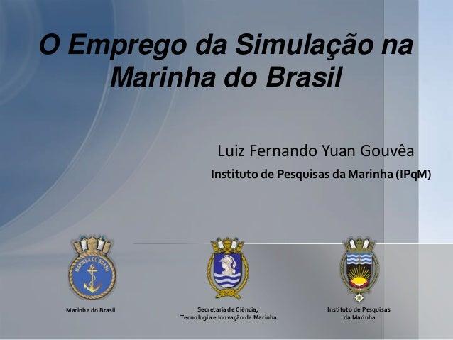O Emprego da Simulação na Marinha do Brasil Luiz Fernando Yuan Gouvêa Instituto de Pesquisas da Marinha (IPqM)  Marinha do...