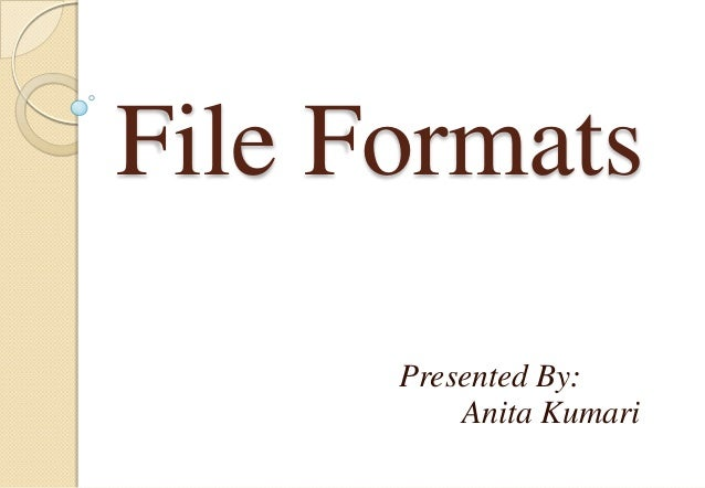 File Formats Presented By: Anita Kumari