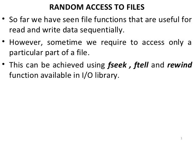 RANDOM ACCESS TO FILES• So far we have seen file functions that are useful for  read and write data sequentially.• However...