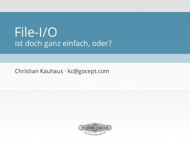 File-I/O  ist doch ganz einfach, oder?  Christian Kauhaus · kc@gocept.com  FLYING CIRCUS let  y yo u r w e b ap p f l