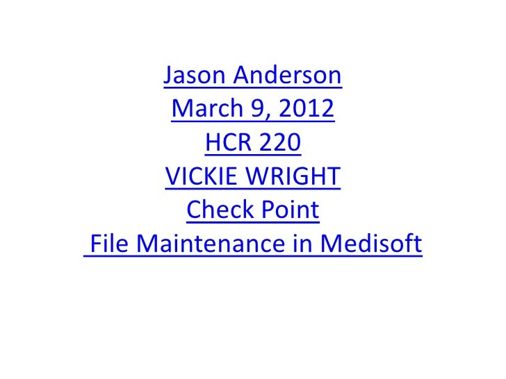 Jason Anderson       March 9, 2012          HCR 220      VICKIE WRIGHT        Check PointFile Maintenance in Medisoft