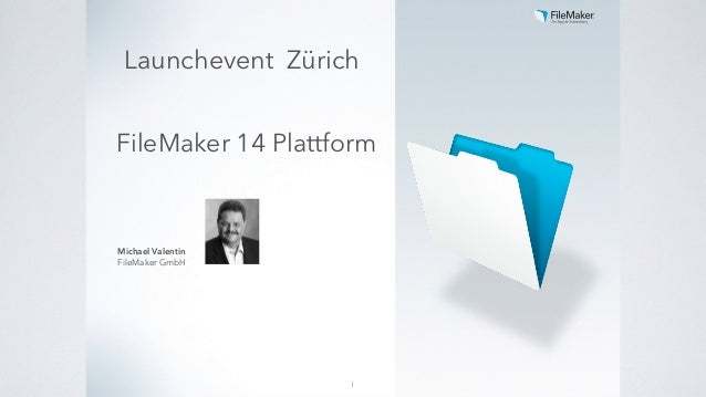 FileMaker 14 Plattform Michael Valentin FileMaker GmbH 1 Launchevent Zürich