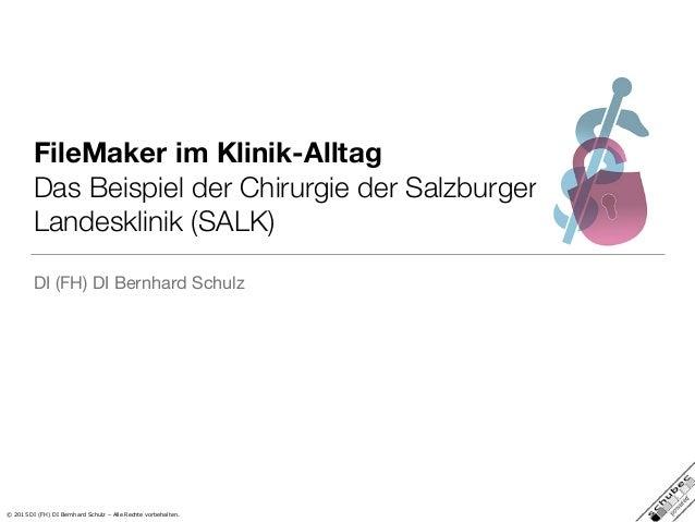 © 2015 DI (FH) DI Bernhard Schulz – Alle Rechte vorbehalten. FileMaker im Klinik-Alltag Das Beispiel der Chirurgie der Sal...