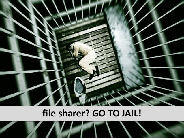 file sharer? GO TO JAIL!