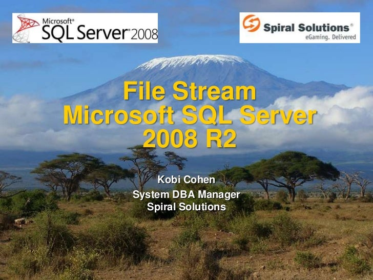 File StreamMicrosoft SQL Server       2008 R2          Kobi Cohen     System DBA Manager       Spiral Solutions