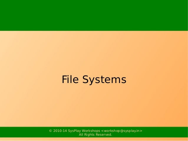 File Systems  © 2010-14 SysPlay Workshops <workshop@sysplay.in>  All Rights Reserved.