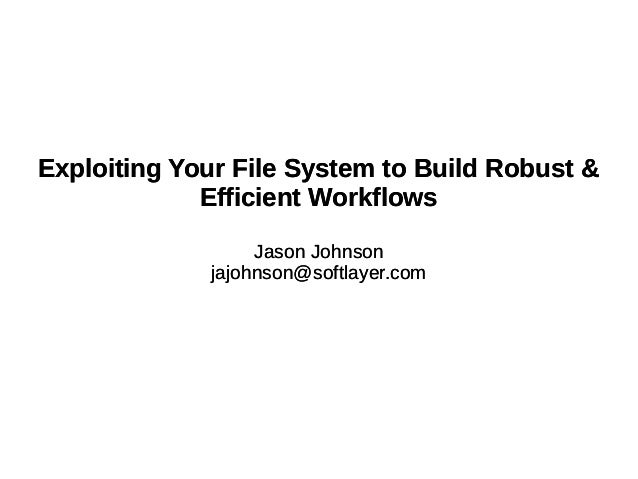 Exploiting Your File System to Build Robust & Efficient Workflows Jason Johnson jajohnson@softlayer.com Exploiting Your Fi...