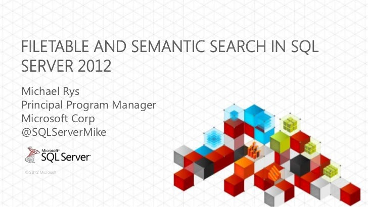 FILETABLE AND SEMANTIC SEARCH IN SQLSERVER 2012Michael RysPrincipal Program ManagerMicrosoft Corp@SQLServerMike© 2012 Micr...
