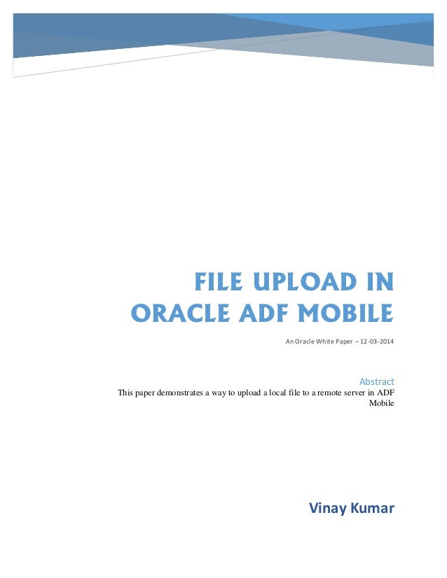FILE UPLOAD IN ORACLE ADF MOBILE An Oracle White Paper – 12-03-2014 Vinay Kumar Abstract This paper demonstrates a way to ...