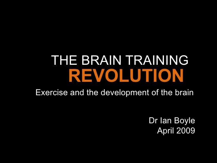 THE BRAIN TRAINING Exercise and the development of the brain REVOLUTION Dr Ian Boyle April 2009