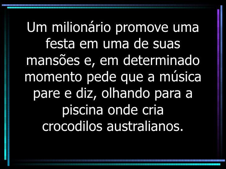 Um milionário promove uma festa em uma de suas mansões e, em determinado momento pede que a música pare e diz, olhando par...