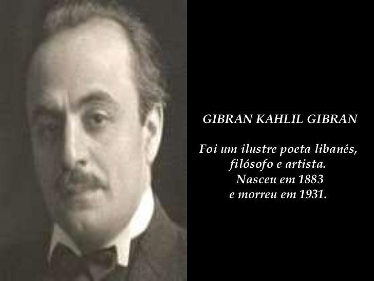 GIBRAN KAHLIL GIBRAN Foi um ilustre poeta libanés,  filósofo e artista.  Nasceu em 1883 e morreu em 1931.