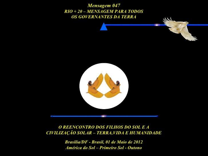 Mensagem 047      RIO + 20 – MENSAGEM PARA TODOS         OS GOVERNANTES DA TERRA -                                        ...