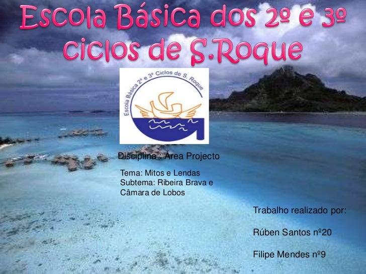 Escola Básica dos 2º e 3º ciclos de S.Roque<br />Disciplina : Área Projecto<br />Tema: Mitos e Lendas<br />Subtema: Ribeir...