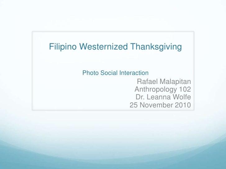 Filipino Westernized ThanksgivingPhoto Social Interaction<br />Rafael Malapitan<br />Anthropology 102<br />Dr. Leanna Wolf...