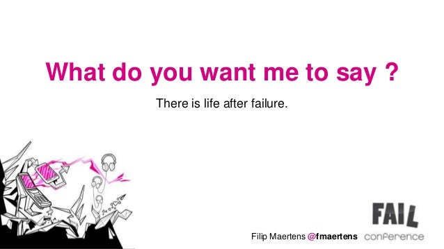 What do you want me to say ?        There is life after failure.                            Filip Maertens @fmaertens