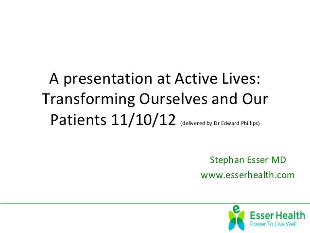 A presentation at Active Lives:Transforming Ourselves and Our Patients 11/10/12 (delivered by Dr Edward Phillips)         ...
