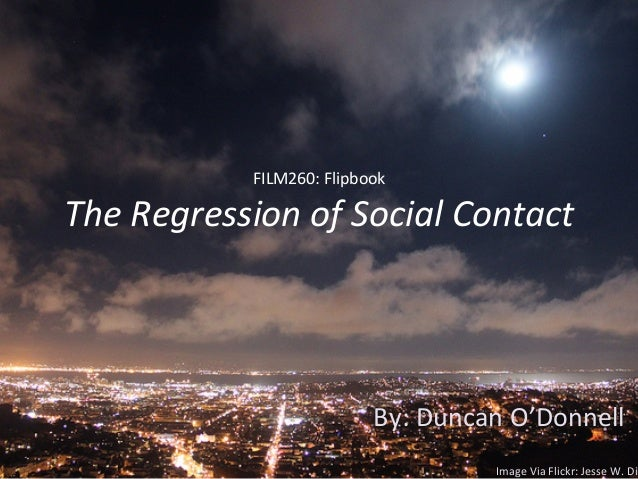 FILM260:	  Flipbook	  The	  Regression	  of	  Social	  Contact	  By:	  Duncan	  O'Donnell	  Image	  Via	  Flickr:	  Jesse	...