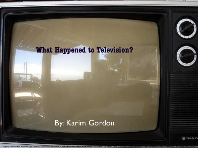 What Happened to Television? What Happened to Television? By: Karim Gordon Image by: Kevin Simpson. Retrived at:https://ww...