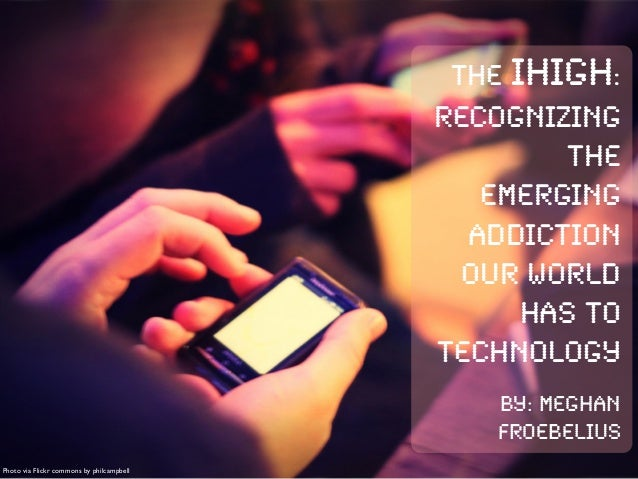Photo via Flickr commons by philcampbellThe iHIgh:Recognizingtheemergingaddictionour worldhas totechnologyBy: MeghanFroebe...