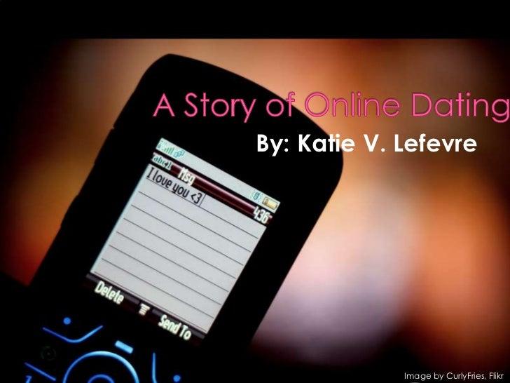 A Story of Online Dating<br />By: Katie V. Lefevre<br />       Image by CurlyFries, Flikr<br />