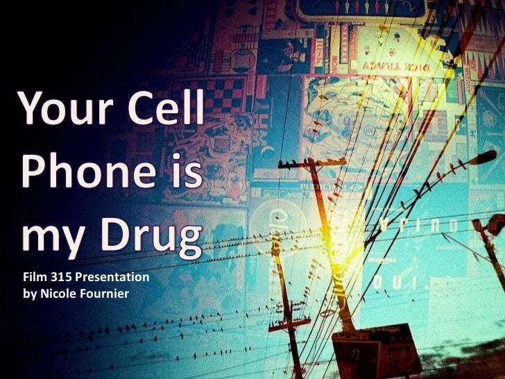 Your Cell Phone is my Drug<br />Film 315 Presentation<br />by Nicole Fournier<br />