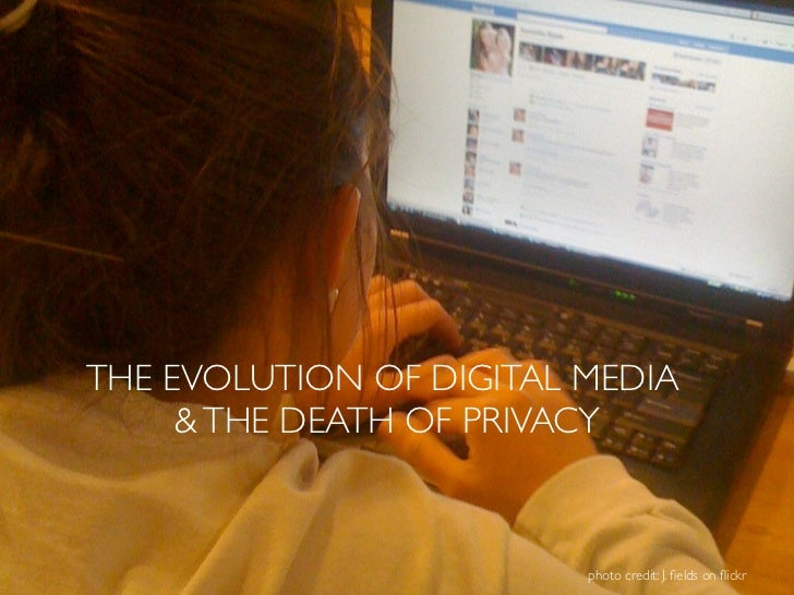 THE EVOLUTION OF DIGITAL MEDIA     & THE DEATH OF PRIVACY                         photo credit: J. fields on flickr