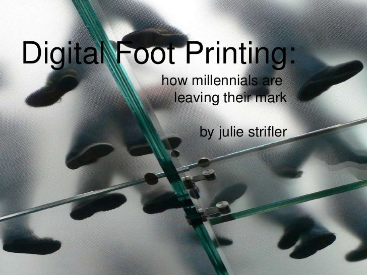Digital Foot Printing: how millennials are  leaving their mark by julie strifler