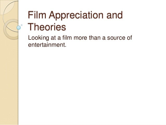 Film Appreciation and Theories Looking at a film more than a source of entertainment.