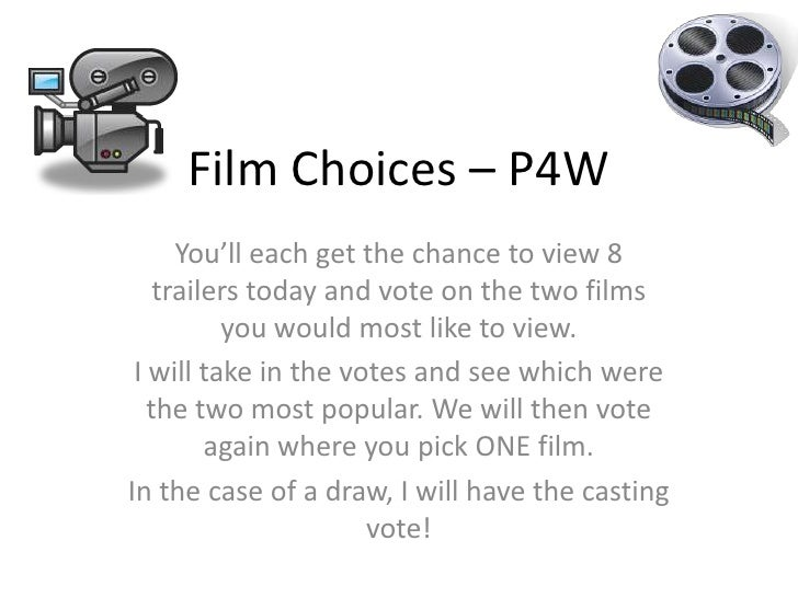 Film Choices – P4W<br />You'll each get the chance to view 8 trailers today and vote on the two films you would most like ...
