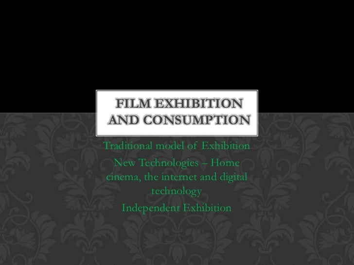 FILM EXHIBITION AND CONSUMPTIONTraditional model of Exhibition  New Technologies – Homecinema, the internet and digital   ...