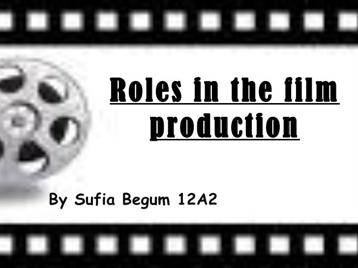 Roles in the film production By Sufia Begum 12A2
