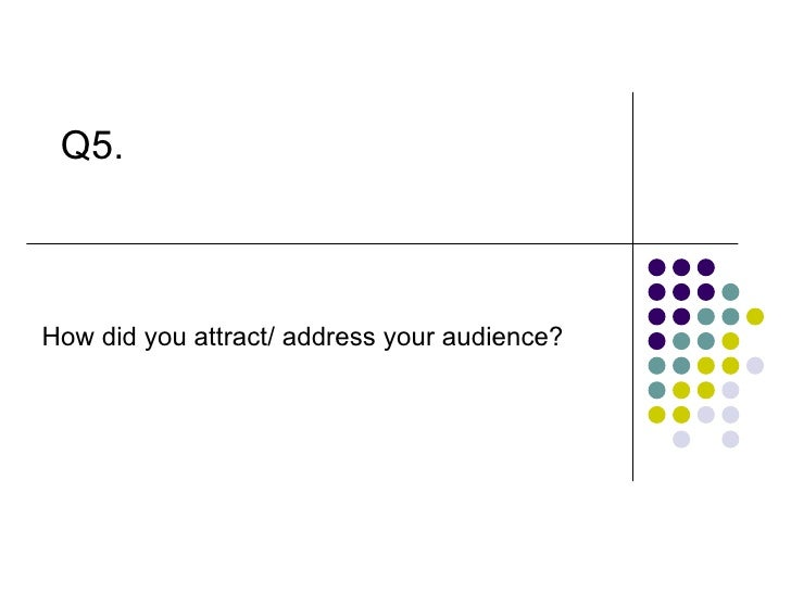 Q5. How did you attract/ address your audience?
