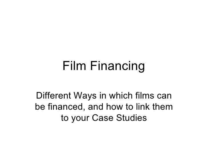 Film Financing Different Ways in which films can be financed, and how to link them to your Case Studies