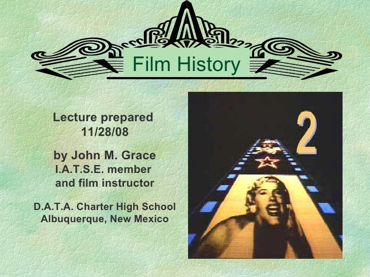 Film History Lecture prepared  11/28/08 by John M. Grace I.A.T.S.E. member  and film instructor D.A.T.A. Charter High Scho...