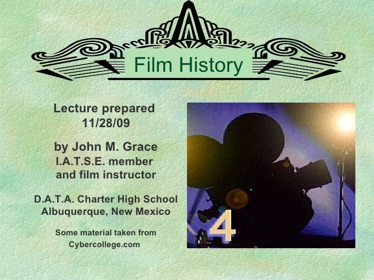 Film History Lecture prepared  11/28/09 by John M. Grace I.A.T.S.E. member  and film instructor D.A.T.A. Charter High Scho...