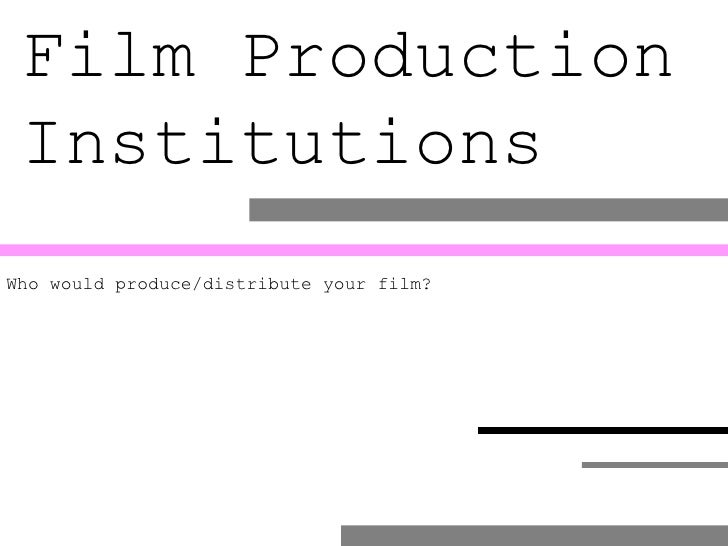 Film Production  Institutions Who would produce/distribute your film?