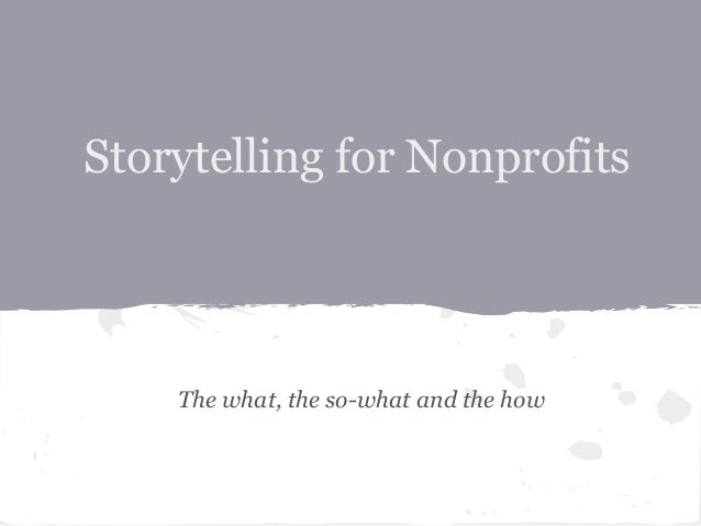 Storytelling for Nonprofits The what, the so-what and the how