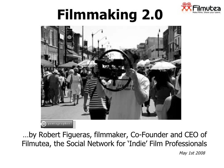 Filmmaking 2.0 … by Robert Figueras, filmmaker, Co-Founder and CEO of Filmutea, the Social Network for 'Indie' Film Profes...