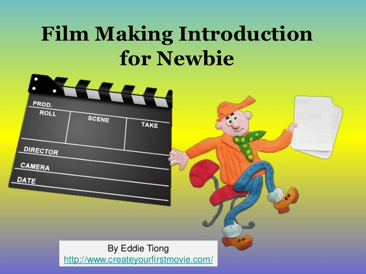 Film Making Introduction      for Newbie             By Eddie Tiong  http://www.createyourfirstmovie.com/