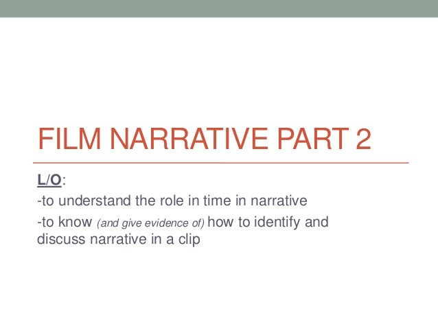 FILM NARRATIVE PART 2 L/O: -to understand the role in time in narrative -to know (and give evidence of) how to identify an...