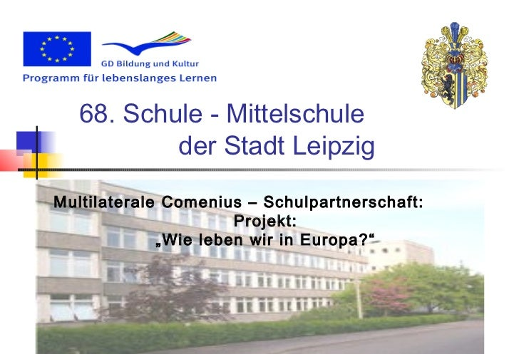 68. Schule - Mittelschule           der Stadt LeipzigMultilaterale Comenius – Schulpartnerschaft:                      Pro...
