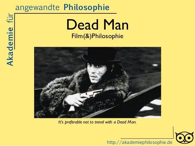 Dead Man Film(&)Philosophie Akademiefürangewandte Philosophie http://akademiephilosophie.de It's preferable not to travel ...