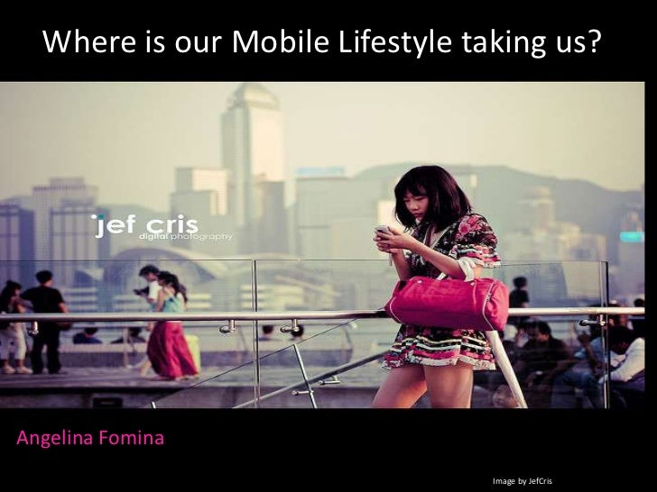 Where is our Mobile Lifestyle taking us?<br />Angelina Fomina<br />Image by JefCris<br />