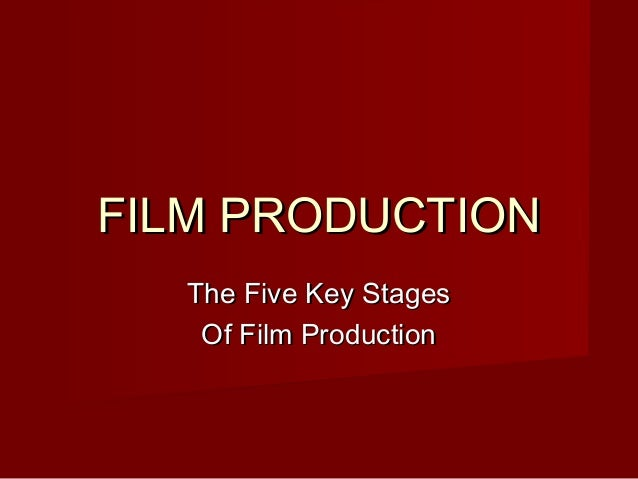 FILM PRODUCTION The Five Key Stages Of Film Production