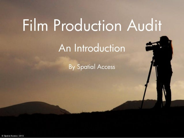 Film Production Audit An Introduction By Spatial Access © Spatial Access | 2013